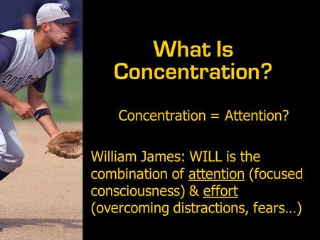 Concentration = Attention? William James: WILL is the combination of attention (focused consciousness) & effort (overcoming distractions, fears…) What.
