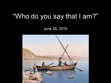 """Who do you say that I am?"" June 28, 2015. 13 Now when Jesus came into the district of Caesarea Philippi, he asked his disciples, Who do people say."
