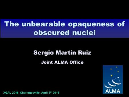 XGAL 2016, Charlottesville, April 5 th 2016 Sergio Martín Ruiz Joint ALMA Office The unbearable opaqueness of obscured nuclei.