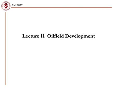 Lecture 11 Oilfield Development Fall 2012. Main Points Reservoir production mechanisms (Primary recovery) Introduction to waterflooding (Secondary recovery)