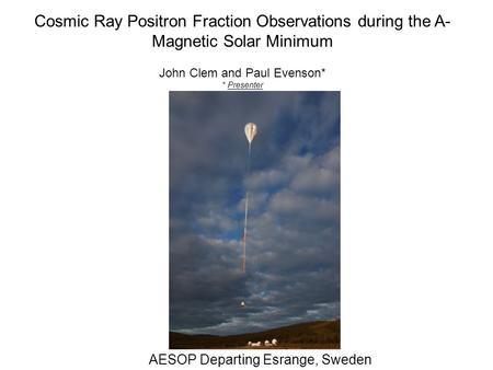Cosmic Ray Positron Fraction Observations during the A- Magnetic Solar Minimum John Clem and Paul Evenson* * Presenter AESOP Departing Esrange, Sweden.