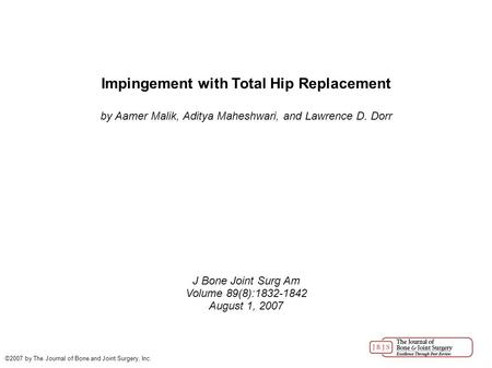 Impingement with Total Hip Replacement by Aamer Malik, Aditya Maheshwari, and Lawrence D. Dorr J Bone Joint Surg Am Volume 89(8):1832-1842 August 1, 2007.