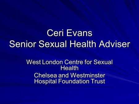 Ceri Evans Senior Sexual Health Adviser West London Centre for Sexual Health Chelsea and Westminster Hospital Foundation Trust.