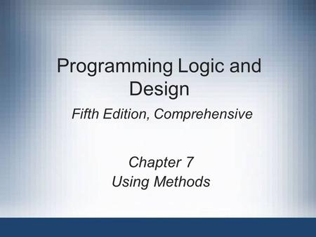 Programming Logic and Design Fifth Edition, Comprehensive Chapter 7 Using Methods.