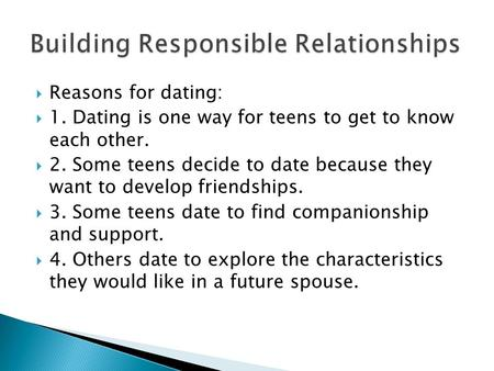  Reasons for dating:  1. Dating is one way for teens to get to know each other.  2. Some teens decide to date because they want to develop friendships.