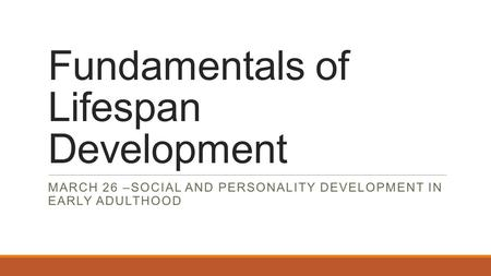 Fundamentals of Lifespan Development MARCH 26 –SOCIAL AND PERSONALITY DEVELOPMENT IN EARLY ADULTHOOD.
