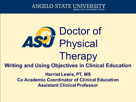 Doctor of Physical Therapy Writing and Using Objectives in Clinical Education Harriet Lewis, PT, MS Co Academic Coordinator of Clinical Education Assistant.