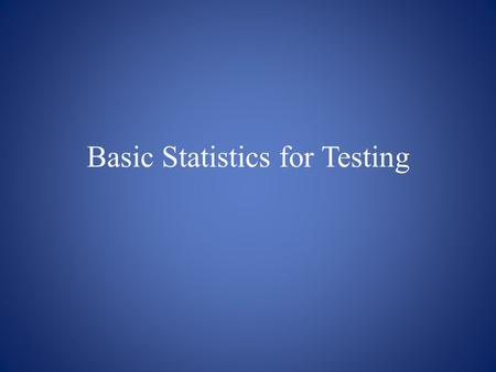 Basic Statistics for Testing. Why we need statistics Types of scales Frequency distributions Percentile ranks.