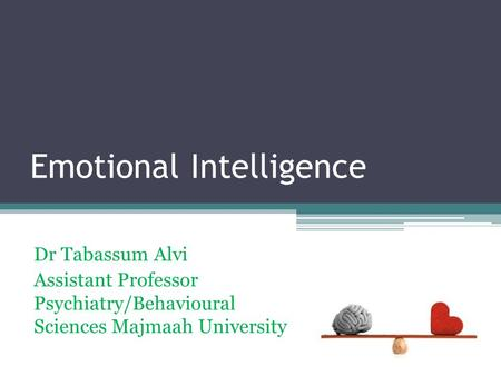 Emotional Intelligence Dr Tabassum Alvi Assistant Professor Psychiatry/Behavioural Sciences Majmaah University.