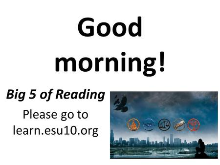 Good morning! Big 5 of Reading Please go to learn.esu10.org.