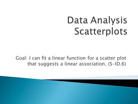 Goal: I can fit a linear function for a scatter plot that suggests a linear association. (S-ID.6)