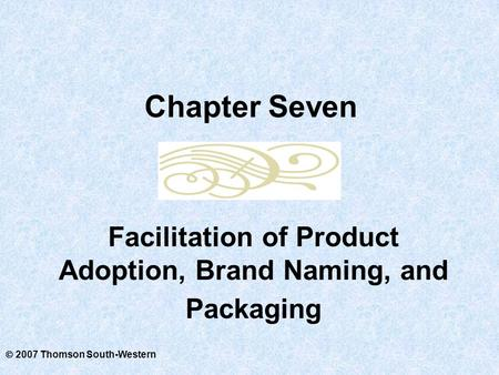  2007 Thomson South-Western Facilitation of Product Adoption, Brand Naming, and Packaging Chapter Seven.