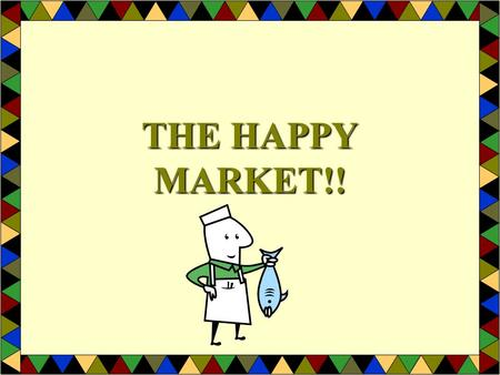 THE HAPPY MARKET!! MARKETS A PLACE OR SERVICE THAT ENABLES BUYERS AND SELLERS TO EXCHANGE GOODS, SERVICES AND RESOURCES.