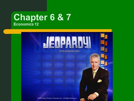 Chapter 6 & 7 Economics 12. First part of Jeopardy is on Chapter 6.