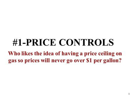 #1-PRICE CONTROLS Who likes the idea of having a price ceiling on gas so prices will never go over $1 per gallon? 1.
