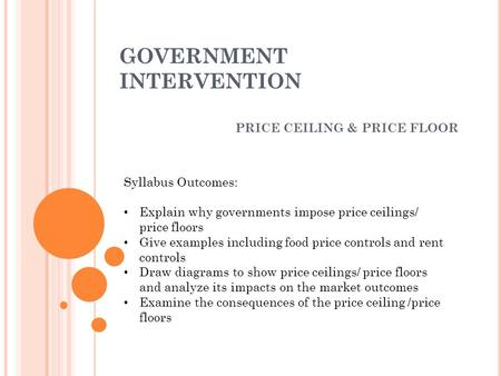 GOVERNMENT INTERVENTION PRICE CEILING & PRICE FLOOR Syllabus Outcomes: Explain why governments impose price ceilings/ price floors Give examples including.
