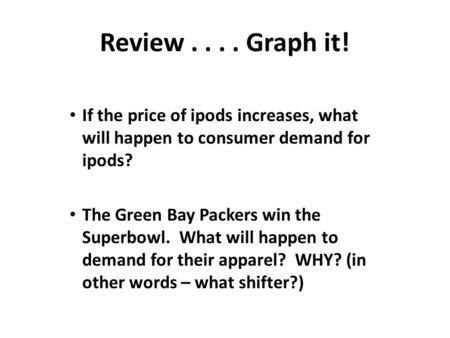 Review.... Graph it! If the price of ipods increases, what will happen to consumer demand for ipods? The Green Bay Packers win the Superbowl. What will.