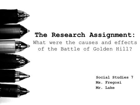 The Research Assignment: The Research Assignment: What were the causes and effects of the Battle of Golden Hill? Social Studies 7 Ms. Fregosi Mr. Lake.