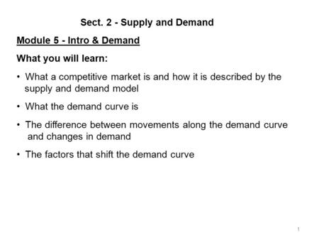 1 Sect. 2 - Supply and Demand Module 5 - Intro & Demand What you will learn: What a competitive market is and how it is described by the supply and demand.