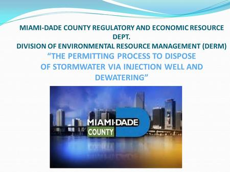 "MIAMI-DADE COUNTY REGULATORY AND ECONOMIC RESOURCE DEPT. DIVISION OF ENVIRONMENTAL RESOURCE MANAGEMENT (DERM) ""THE PERMITTING PROCESS TO DISPOSE OF STORMWATER."