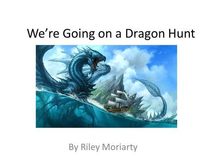 We're Going on a Dragon Hunt By Riley Moriarty. We're going on a Dragon Hunt. We're going to catch a big one. What a beautiful day! We're not scared.