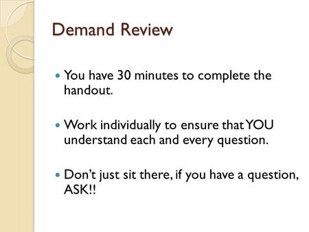 Demand Review You have 30 minutes to complete the handout. Work individually to ensure that YOU understand each and every question. Don't just sit there,
