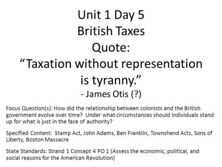 "Unit 1 Day 5 British Taxes Quote: ""Taxation without representation is tyranny."" - James Otis (?) Focus Question(s): How did the relationship between colonists."