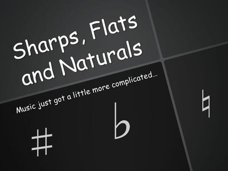 Sharps, Flats and Naturals Music just got a little more complicated…