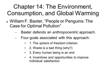 "Chapter 14: The Environment, Consumption, and Global Warming William F. Baxter, ""People or Penguins: The Case for Optimal Pollution"" – Baxter defends an."