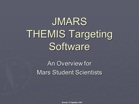 JMARS THEMIS Targeting Software An Overview for Mars Student Scientists Revised: 19 September 2006.