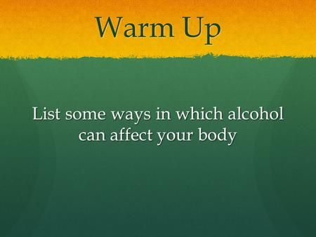 Warm Up List some ways in which alcohol can affect your body.