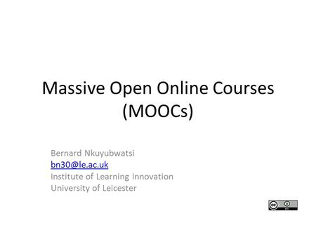 Massive Open Online Courses (MOOCs) Bernard Nkuyubwatsi Institute of Learning Innovation University of Leicester.