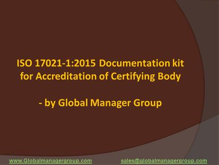 ISO 17021-1:2015 Documentation kit for Accreditation of Certifying Body - by Global Manager Group www.Globalmanagergroup.com sales@globalmanagergroup.com.