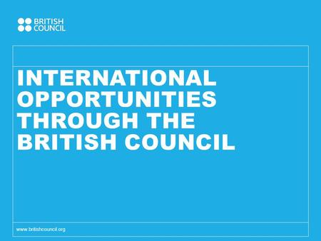 INTERNATIONAL OPPORTUNITIES THROUGH THE BRITISH COUNCIL www.britishcouncil.org.
