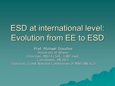 ESD at international level: Evolution from EE to ESD Prof. Michael Scoullos University of Athens Chairman, MIO-ECSDE, GWP-med, Coordinator, MEdIES Chairman,