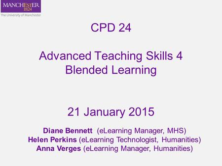 CPD 24 Advanced Teaching Skills 4 Blended Learning 21 January 2015 Diane Bennett (eLearning Manager, MHS) Helen Perkins (eLearning Technologist, Humanities)