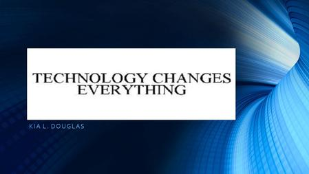 KIA L. DOUGLAS. TECHNOLOGY CHANGES EVERYTHING TECHNOLOGY CHANGES EVERYTHING Our textbook states that we will advance the perspective in the form that.