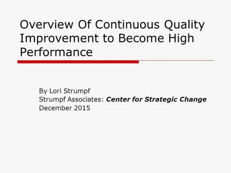 Overview Of Continuous Quality Improvement to Become High Performance By Lori Strumpf Strumpf Associates: Center for Strategic Change December 2015.