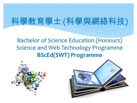 科學教育學士 ( 科學與網絡科技 ) Bachelor of Science Education (Honours) Science and Web Technology Programme BScEd(SWT) Programme.
