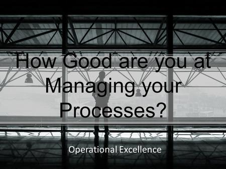 How Good are you at Managing your Processes? Operational Excellence.