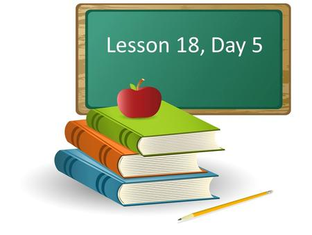 Lesson 18, Day 5. Objective: To listen attentively and respond appropriately to oral communication.
