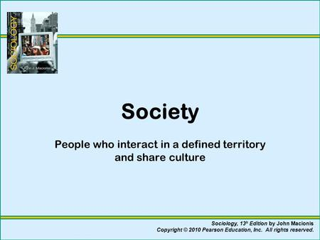 Society People who interact in a defined territory and share culture Sociology, 13 h Edition by John Macionis Copyright © 2010 Pearson Education, Inc.