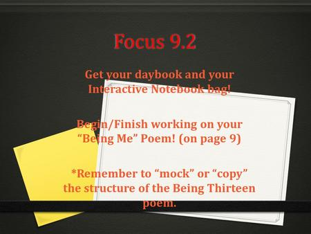 "Focus 9.2 Get your daybook and your Interactive Notebook bag! Begin/Finish working on your ""Being Me"" Poem! (on page 9) *Remember to ""mock"" or ""copy"" the."