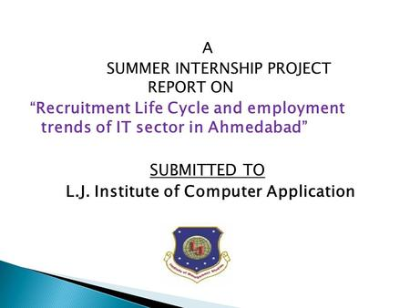 "A SUMMER INTERNSHIP PROJECT REPORT ON "" Recruitment Life Cycle and employment trends of IT sector in Ahmedabad "" SUBMITTED TO L.J. Institute of Computer."