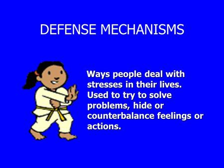 DEFENSE MECHANISMS Ways people deal with stresses in their lives. Used to try to solve problems, hide or counterbalance feelings or actions. Ways people.