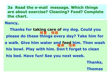 3a Read the e-mail message. Which things are about exercise? Cleaning? Food? Complete the chart. Nancy, Thanks for taking care of my dog. Could you please.