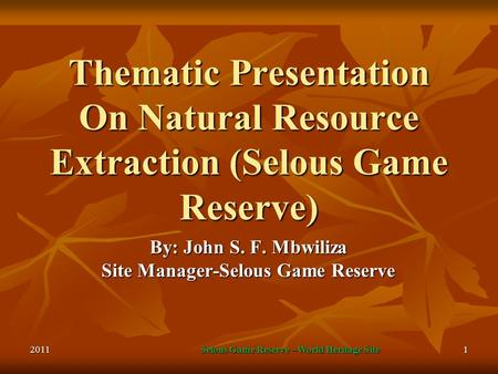 2011Selous Game Reserve –World Heritage Site1 Thematic Presentation On Natural Resource Extraction (Selous Game Reserve) By: John S. F. Mbwiliza Site Manager-Selous.