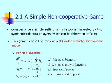 Consider a very simple setting: a fish stock is harvested by two symmetric (identical) players, which can be fishermen or fleets. 2.1 A Simple Non-cooperative.