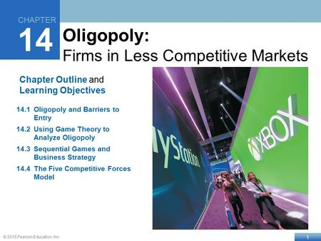 1 © 2015 Pearson Education, Inc. Chapter Outline and Learning Objectives 14.1Oligopoly and Barriers to Entry 14.2Using Game Theory to Analyze Oligopoly.