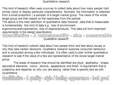 Quantitative research This kind of research often uses a survey to collect data about how many people hold similar views or display particular characteristics.